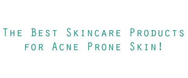 The Best Skincare Products for Acne Prone Skin!