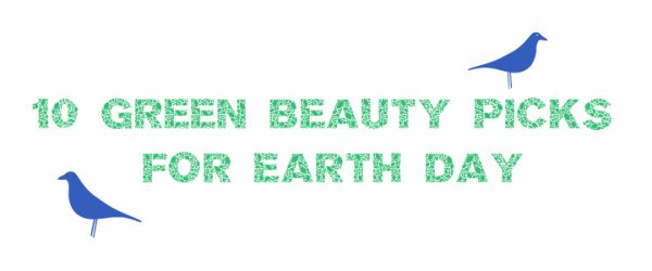 10 Green Beauty Picks for Earth Day!