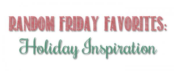 Random Friday Favorites: Holiday Inspiration