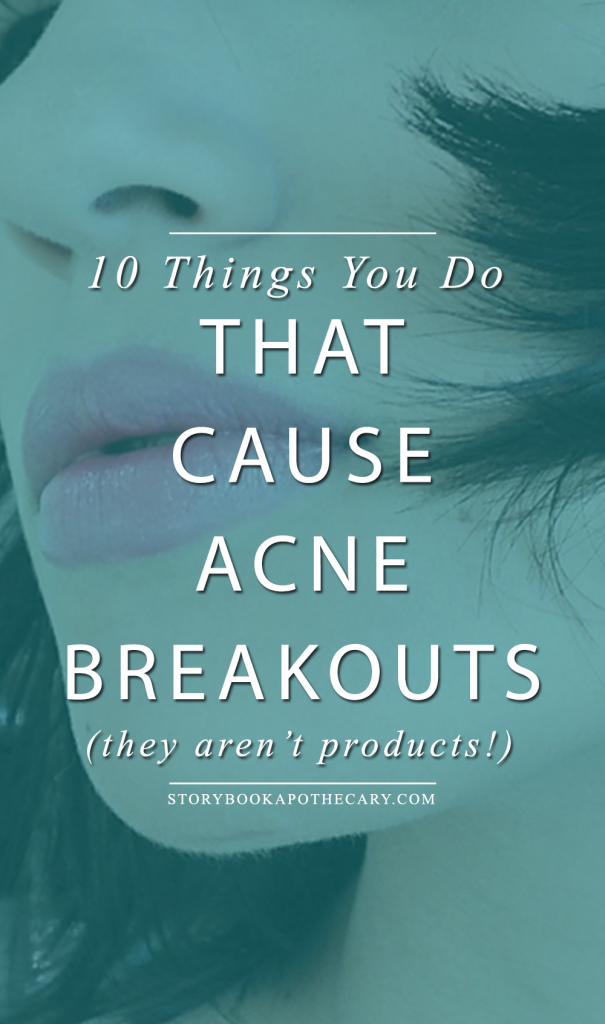 10 Things You Do That Are Causing Acne Breakouts from Storybook Apothecary